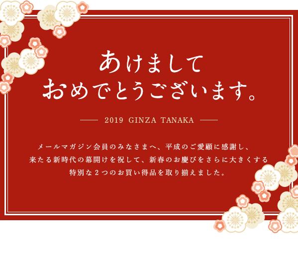 あけましてあけましておめでとうございます。―――2019 GINZA TANAKA―――メールマガジン会員のみなさまへ、平成のご愛顧に感謝し、来たる新時代の幕開けを祝して、新春のお慶びをさらに大きくする特別な2つのお買い得品を取り揃えました。