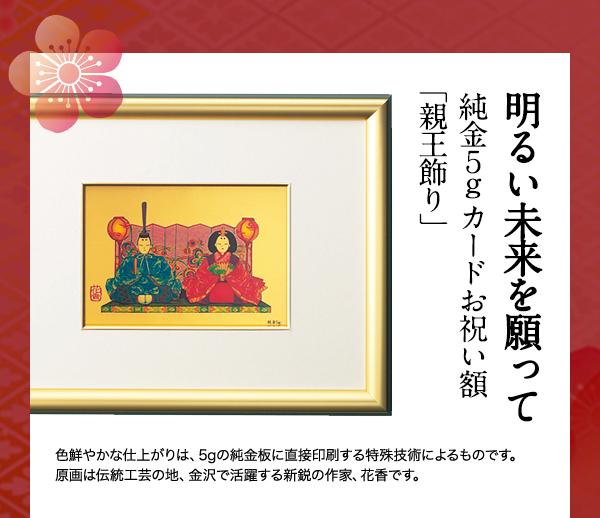 ◇◇明るい未来を願って 純金5gカードお祝い額「親王飾り」 ¥61,000(税込)色鮮やかな仕上がりは、5gの純金板に直接印刷する特殊技術によるものです。 原画は伝統工芸の地、金沢で活躍する新鋭の作家、花香です。