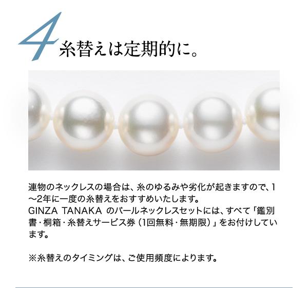 ◆◆4.糸替えは定期的に◆◆ 連物のネックレスの場合は、糸のゆるみや劣化が起きますので、1~2年に一度の糸替えをおすすめいたします。 GINZA TANAKA のパールネックレスセットには、すべて「鑑別書・桐箱・糸替えサービス券(1回無料・無期限)」をお付けしています。  ※糸替えのタイミングは、ご使用頻度によります。