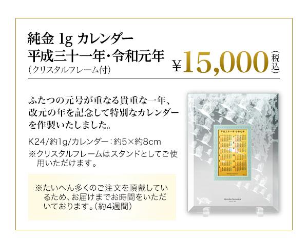 純金 1g カレンダー 平成三十一年・令和元年(クリスタルフレーム付)  \15,000(税込み) ふたつの元号が重なる貴重な一年、改元の年を記念して特別なカレンダーを作製いたしました。K24/約1g/カレンダー:約5×約8cm ※クリスタルフレームはスタンドとしてご使用いただけます。※たいへん多くのご注文を頂戴しているため、お届けまでお時間をいただいております。(約4週間)。