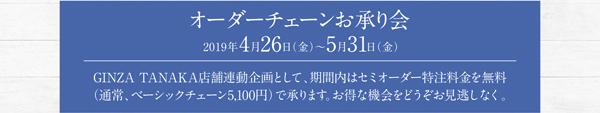 オーダーチェーンお承り会 2019年4月26日(金)~5月31日(金)GINZA TANAKA店舗連動企画として、期間内はセミオーダー特注料金を無料(通常、ベーシックチェーン5,100円)で承ります。お得な機会をどうぞお見逃しなく。