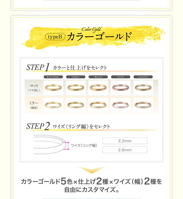 ◆◇◆TypeB.カラーゴールド◆◇◆  カラーゴールド5色×仕上げ2種×ワイズ(幅)2種を自由にカスタマイズ。   STEP1.カラーと仕上げをセレクト   カラーをライトイエロー、イエロー、オレンジ、ピンク、シャンパンの5色より   仕上げをマット(ツヤ消し)、ミラー(鏡面)よりお選びいただけます。   STEP2.ワイズ(リング幅)をセレクト   2.2mm、2.8mmの種類よりお選びいただけます。   さらに華やかなダイヤモンド付きの商品もございます。