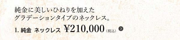 純金に美しいひねりを加えたグラデーションタイプのネックレス。1. 純金 ネックレス ¥210,000(税込)