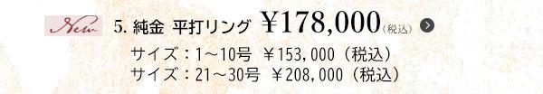 5. 純金 平打リング ¥178,000(税込)サイズ:1~10号 ¥153,000(税込)サイズ:21~30号 ¥208,000(税込)