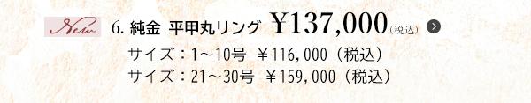 6. 純金 平甲丸リング ¥137,000(税込)サイズ:1~10号 ¥116,000(税込)サイズ:21~30号 ¥159,000(税込)