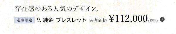 存在感のある人気のデザイン。9. 純金 ブレスレット 参考価格 ¥112,000(税込)