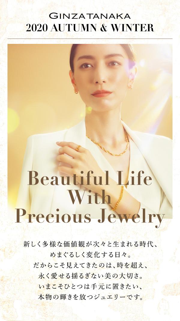 GINZA TANAKA 2020 AUTUMN & WINTER. Beautiful Life With Precious Jewelry.新しく多様な価値観が次々と生まれる時代、めまぐるしく変化する日々。だからこそ見えてきたのは、時を超え、永く愛せる揺るぎない美の大切さ。いまこそひとつは手元に置きたい、本物の輝きを放つジュエリーです。