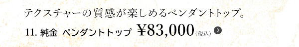 テクスチャーの質感が楽しめるペンダントトップ。11. 純金 ペンダントトップ ¥83,000(税込)