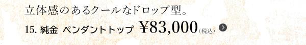 立体感のあるクールなドロップ型。15. 純金 ペンダントトップ ¥83,000(税込)