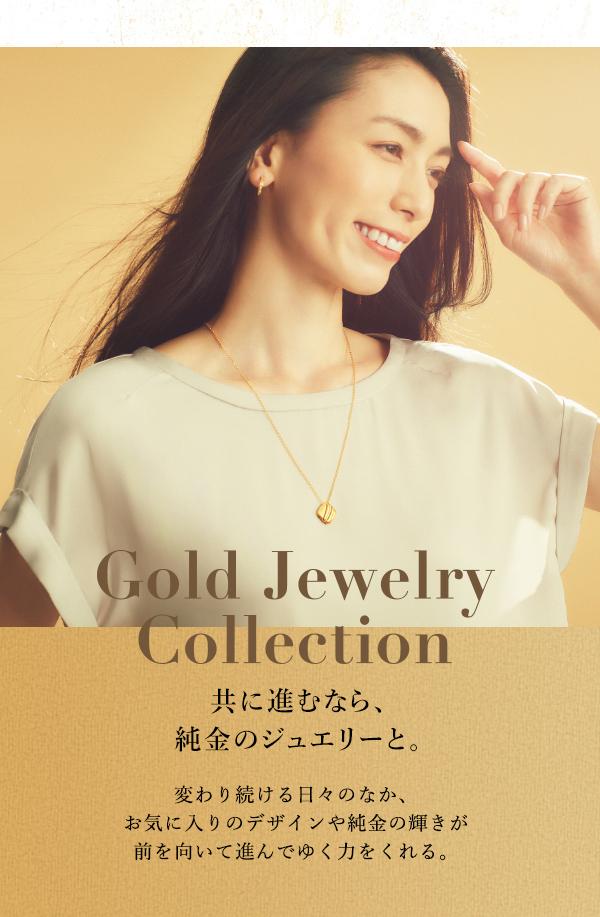 Gold Jewelry Collection 共に進むなら、純金のジュエリーと。変わり続ける日々のなか、お気に入りのデザインや純金の輝きが前を向いて進んでゆく力をくれる。