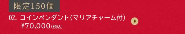 限定150個 02.コインペンダント(マリアチャーム付)¥70,000(税込)