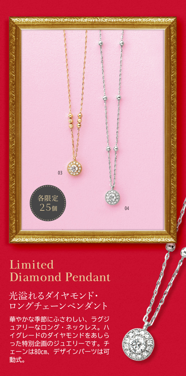 各限定25個 Limited  Diamond Pendant 光溢れるダイヤモンド・ ロングチェーンペンダント 華やかな季節にふさわしい、ラグジュアリーなロング・ネックレス。ハイグレードのダイヤモンドをあしらった特別企画のジュエリーです。チェーンは80cm、デザインパーツは可動式。