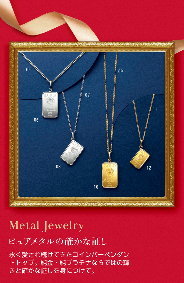 Metal Jewelry ピュアメタルの確かな証し 永く愛され続けてきたコインバーペンダントトップ。純金・純プラチナならではの輝きと確かな証しを身につけて。