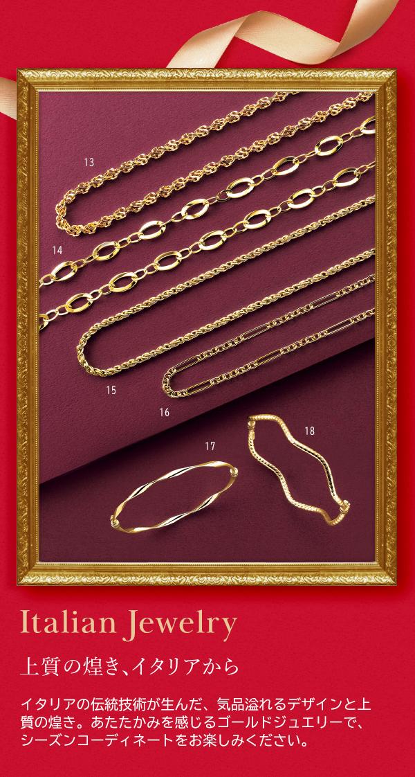 Italian Jewelry 上質の煌き、イタリアから イタリアの伝統技術が生んだ、気品溢れるデザインと上質の煌き。あたたかみを感じるゴールドジュエリーで、シーズンコーディネートをお楽しみください。