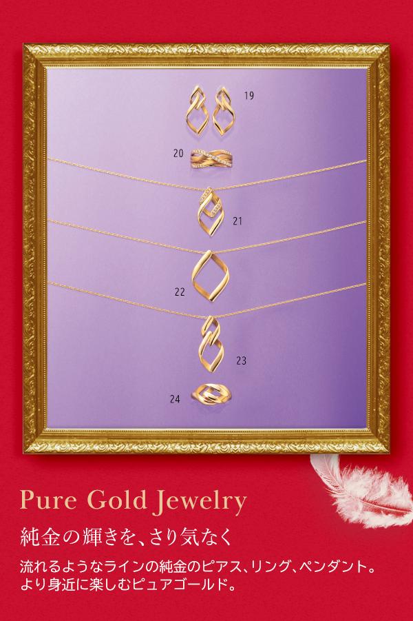 Pure Gold Jewelry 純金の輝きを、さり気なく 流れるようなラインの純金のピアス、リング、ペンダント。より身近に楽しむピュアゴールド。