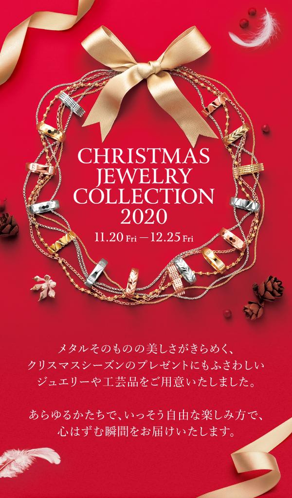 CHRISTMAS JEWLRY COLLECTION 2020 11.20(Fri)-12.25(Fri)メタルそのものの美しさがきらめく、クリスマスシーズンのプレゼントにもふさわしいジュエリーや工芸品をご用意いたしました。あらゆるかたちで、いっそう自由な楽しみ方で、心はずむ瞬間をお届けいたします。