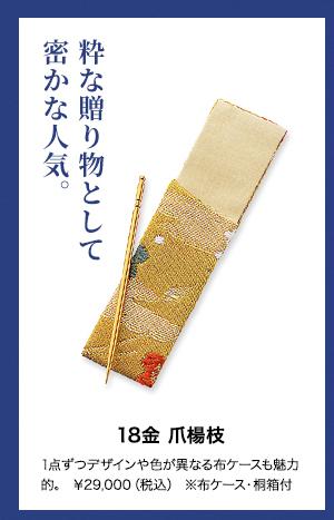 ■18金 爪楊枝  粋な贈り物として密かな人気  1点ずつデザインや色が異なる布ケースも魅力的  ¥29,000(税込 ) ※布ケース・桐箱付