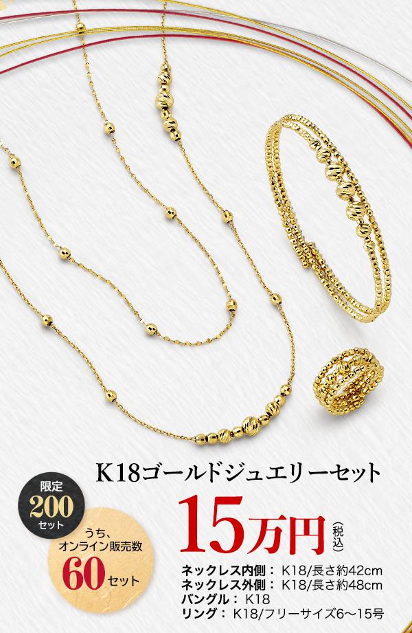 K18ゴールドジュエリーセット 限定 200 セット うち、オンライン販売数 60 セット(税込) 15万円 ネックレス内側:K18/長さ約42cm ネックレス外側:K18/長さ約48cm バングル:K18 リング:K18/フリーサイズ6~15号