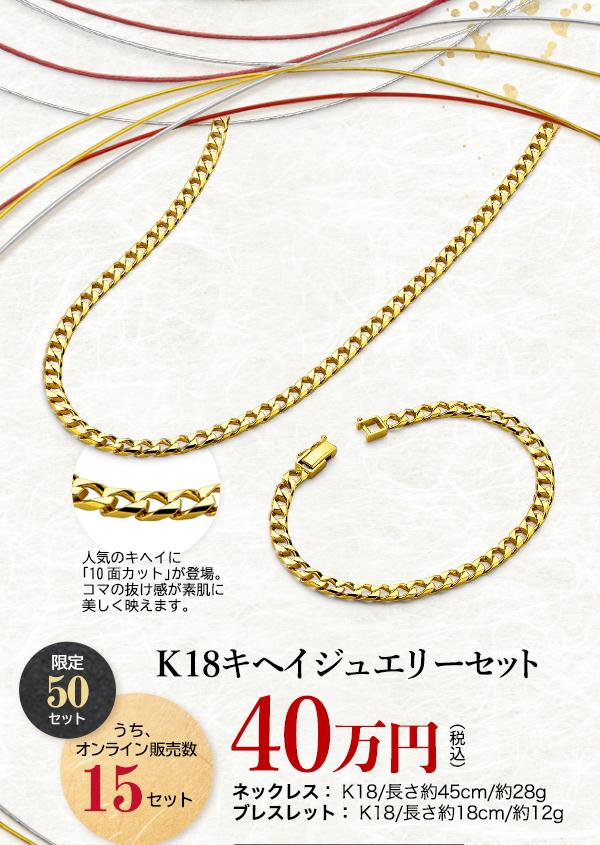 K18キヘイジュエリーセット 限定 50 セット うち、オンライン販売数 15 セット 40万円 (税込) ネックレス: K18/長さ約45cm/約28gブレスレット: K18/長さ約18cm/約12g