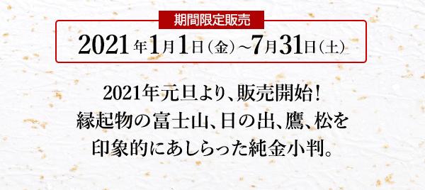 期間限定販売 2021年1月1日(金)~7月31日(土) 2021年元旦より、販売開始!縁起物の富士山、日の出、鷹、松を印象的にあしらった純金小判。