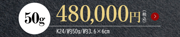 50g 480,000円 (税込) K24/約50g/約3.6×6cm