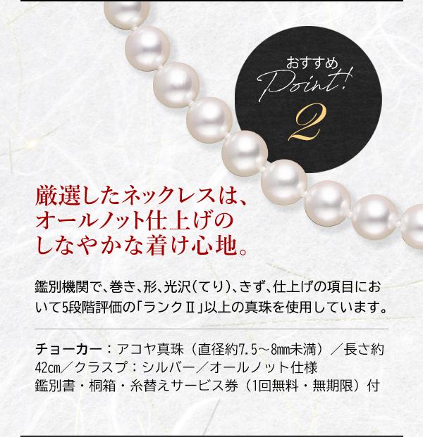 おすすめ Point! 2 厳選したネックレスは、オールノット仕上げのしなやかな着け心地。 鑑別機関で、巻き、形、光沢(てり)、きず、仕上げの項目において5段階評価の「ランクⅡ」以上の真珠を使用しています。 チョーカー:アコヤ真珠(直径約7.5~8mm未満)/長さ約42cm/クラスプ:シルバー/オールノット仕様 鑑別書・桐箱・糸替えサービス券(1回無料・無期限)付