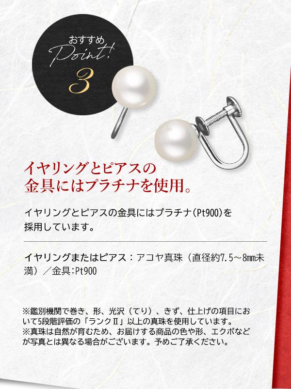 おすすめ Point! 3 イヤリングとピアスの金具にはプラチナを使用。 イヤリングとピアスの金具にはプラチナ(Pt900)を採用しています。 イヤリングまたはピアス:アコヤ真珠(直径約7.5~8mm未満)/金具:Pt900 ※鑑別機関で巻き、形、光沢(てり)、きず、仕上げの項目において5段階評価の「ランクⅡ」以上の真珠を使用しています。 ※真珠は自然が育むため、お届けする商品の色や形、エクボなどが写真とは異なる場合がございます。予めご了承ください。