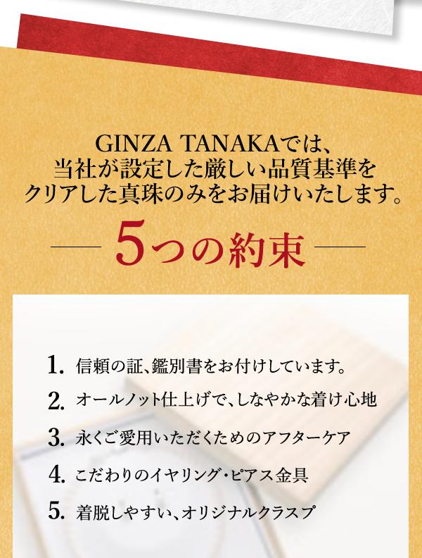 GINZA TANAKAでは、当社が設定した厳しい品質基準をクリアした真珠のみをお届けいたします。 5つの約束 1. 信頼の証、鑑別書をお付けしています。 2. オールノット仕上げで、しなやかな着け心地 3. 永くご愛用いただくためのアフターケア 4. こだわりのイヤリング・ピアス金具 5. 着脱しやすい、オリジナルクラスプ