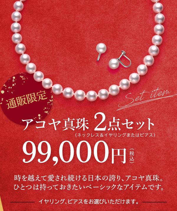 通販限定 Set item アコヤ真珠 2点セット (ネックレス&イヤリングまたはピアス) 99,000円 (税込) 時を越えて愛され続ける日本の誇り、アコヤ真珠。ひとつは持っておきたいベーシックなアイテムです。 イヤリング、ピアスをお選びいただけます。