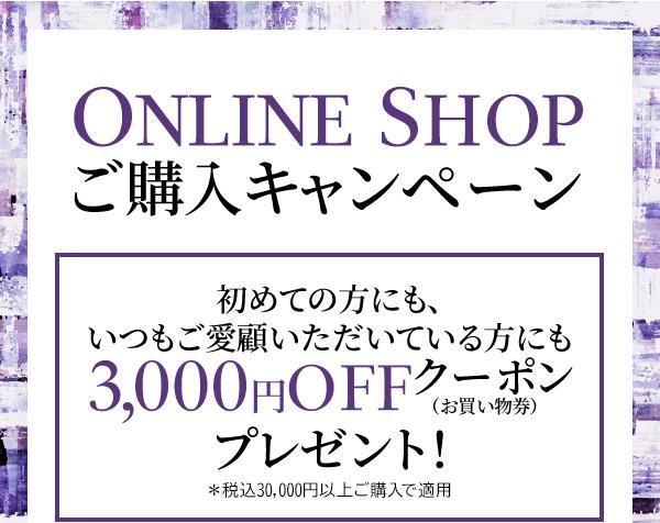 ONLINE SHOP ご購入キャンペーン 初めての方にも、いつもご愛顧いただいている方にも 3,000円OFFクーポン (お買い物券) プレゼント! *税込30,000円以上ご購入で適用