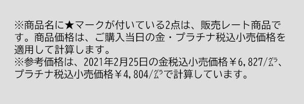 ※商品名に★マークが付いている2点は、販売レート商品です。商品価格は、ご購入当日の金・プラチナ税込小売価格を適用して計算します。※参考価格は、2021年2月25日の金税込小売価格¥6,827/㌘、プラチナ税込小売価格¥4,804/㌘で計算しています。