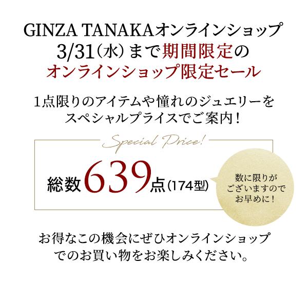 GINZA TANAKAオンラインショップ3/31(水)まで期間限定のオンラインショップ限定セール 1点限りのアイテムや憧れのジュエリーをスペシャルプライスでご案内! Special Price! 総数 639 点(174型) 数に限りがございますのでお早めに! お得なこの機会にぜひオンラインショップでのお買い物をお楽しみください。