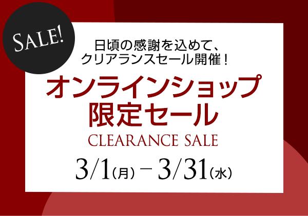 Sale! 日頃の感謝を込めて、クリアランスセール開催! オンラインショップ限定セール CLEARANCE SALE 3/1(月) ー 3/31(水)