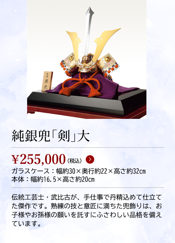 純銀兜「剣」大 ¥255,000(税込) ガラスケース:幅約30×奥行約22×高さ約32cm 本体:幅約16.5×高さ約20cm 伝統工芸士・武比古が、手仕事で丹精込めて仕立てた傑作です。熟練の技と意匠に満ちた兜飾りは、お子様やお孫様の願いを託すにふさわしい品格を備えています。