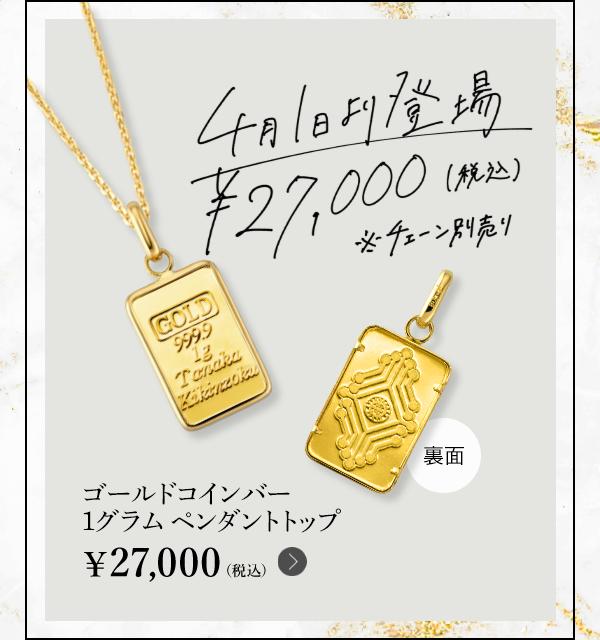 4月1日より登場 ¥27,000(税込)※チェーン別売り ゴールドコインバー 1グラム ペンダントトップ ¥27,000(税込)