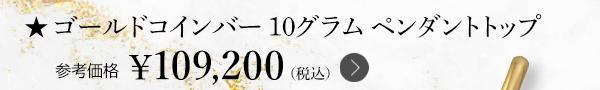 ★ゴールドコインバー 10グラム ペンダントトップ 参考価格 ¥109,200(税込)