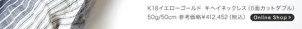 ■K18イエローゴールド キヘイネックレス(6面カットダブル)50g/50cm 参考価格 ¥000,000(税込)