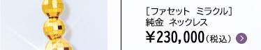 [ファセット ミラクル] 純金 ネックレス ¥230,000(税込)