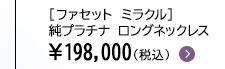 [ファセット ミラクル] 純プラチナ ロングネックレス ¥198,000(税込)