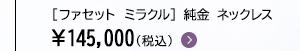 [ファセット ミラクル] 純金 ネックレス ¥145,000(税込)