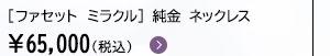 [ファセット ミラクル] 純金 ネックレス ¥65,000(税込)