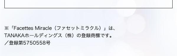 ※「Facettes Miracle(ファセットミラクル)」は、TANAKAホールディングス(株)の登録商標です。/登録第5750558号