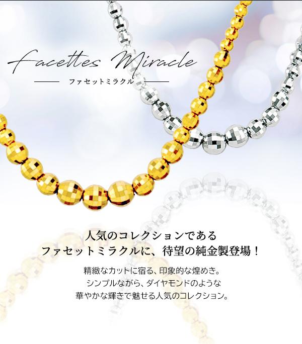 Facettes Miracle ファセットミラクル 人気のコレクションであるファセットミラクルに、待望の純金製登場! 精緻なカットに宿る、印象的な煌めき。シンプルながら、ダイヤモンドのような華やかな輝きで魅せる人気のコレクション。