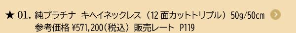 ★01. 純プラチナ キヘイネックレス (12面カットトリプル) 50g/50cm参考価格¥571,200(税込) 販売レート P119