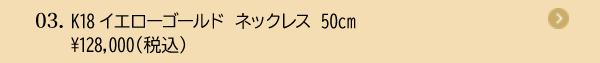 03. K18イエローゴールド ネックレス 50cm ¥128,000(税込)