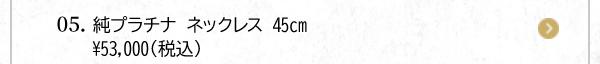 05. 純プラチナ ネックレス 45cm¥53,000(税込)