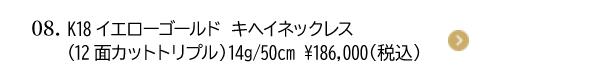 08. K18イエローゴールド キヘイネックレス (12面カットトリプル)14g/50cm ¥186,000(税込)