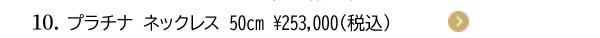 10. プラチナ ネックレス 50cm ¥253,000(税込)