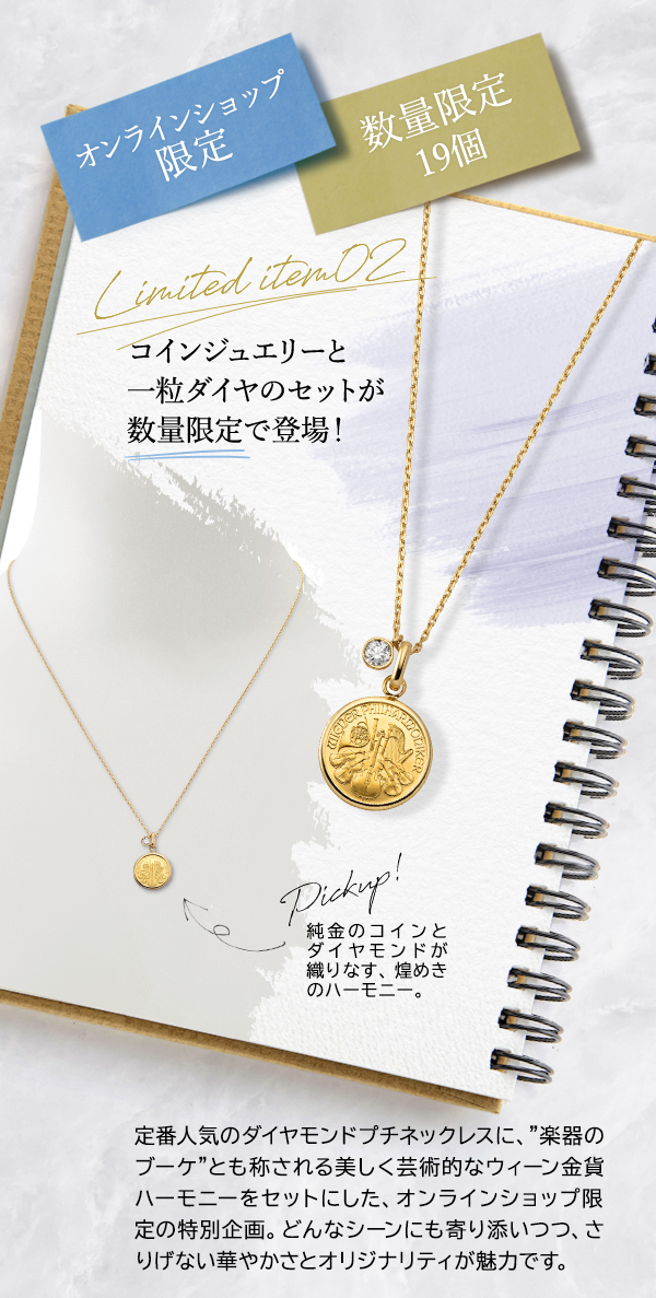 オンラインショップ限定 数量限定19個 Limited item02 コインジュエリーと一粒ダイヤのセットが数量限定で登場! Pickup! 純金のコインとダイヤモンドが織りなす、煌めきのハーモニー。定番人気のダイヤモンドプチネックレスに、