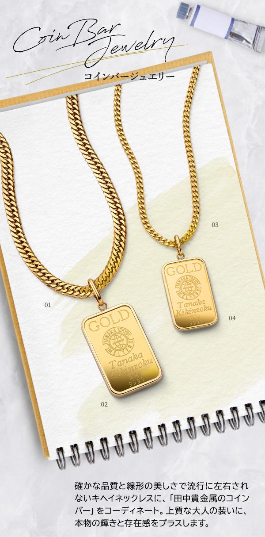 Coin Bar Jewelry コインバージュエリー 確かな品質と線形の美しさで流行に左右されないキヘイネックレスに、「田中貴金属のコインバー」をコーディネート。上質な大人の装いに、本物の輝きと存在感をプラスします。